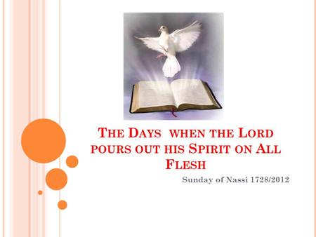 T HE D AYS WHEN THE L ORD POURS OUT HIS S PIRIT ON A LL F LESH Sunday of Nassi 1728/2012.