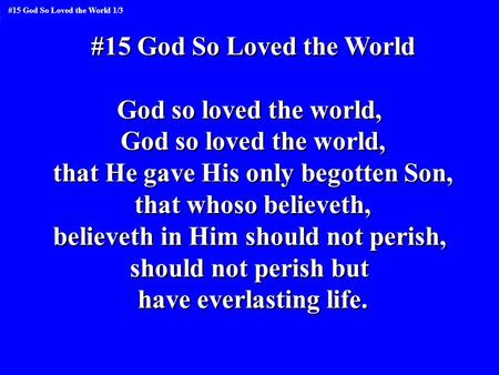 #15 God So Loved the World God so loved the world, that He gave His only begotten Son, that whoso believeth, believeth in Him should not perish, should.