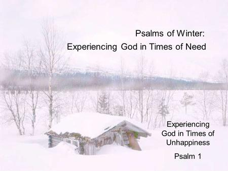 Psalms of Winter: Experiencing God in Times of Need Experiencing God in Times of Unhappiness Psalm 1.