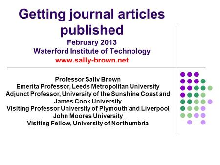 Getting journal articles published February 2013 Waterford Institute of Technology www.sally-brown.net Professor Sally Brown Emerita Professor, Leeds Metropolitan.