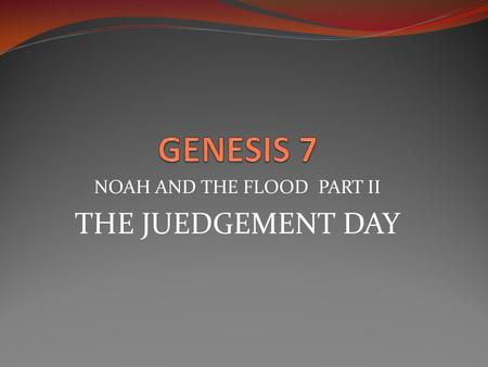 "NOAH AND THE FLOOD PART II THE JUEDGEMENT DAY. Genesis 7:1 7 Then the L ORD said to Noah, ""Go into the ark, you and all your household, for I have seen."