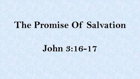 The Promise Of Salvation John 3:16-17. John 3:16-17 For God so loved the world that He gave His only begotten Son, that whoever believes in Him should.