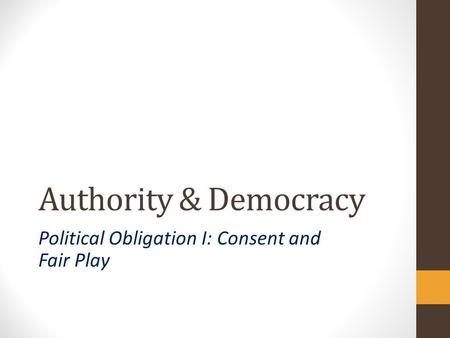Authority & Democracy Political Obligation I: Consent and Fair Play.