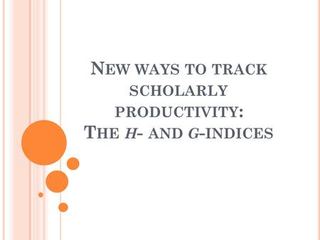 N EW WAYS TO TRACK SCHOLARLY PRODUCTIVITY : T HE H - AND G - INDICES.