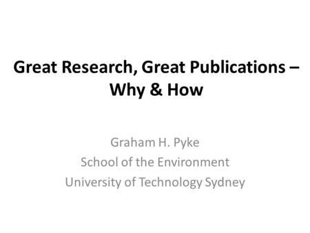 Great Research, Great Publications – Why & How Graham H. Pyke School of the Environment University of Technology Sydney.
