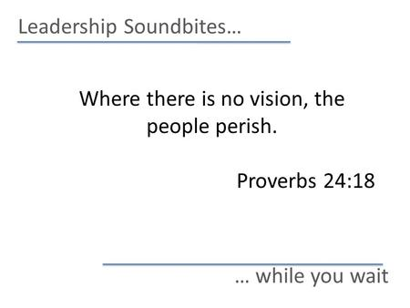 Leadership Soundbites… … while you wait Where there is no vision, the people perish. Proverbs 24:18.