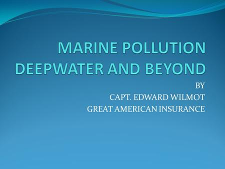 BY CAPT. EDWARD WILMOT GREAT AMERICAN INSURANCE. DEEPWATER Proposed – elimination of Limitation of Liability Proposed – doubling vessel statutory Pollution.