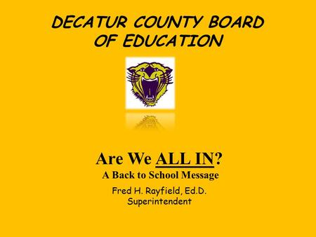 DECATUR COUNTY BOARD OF EDUCATION Are We ALL IN? A Back to School Message Fred H. Rayfield, Ed.D. Superintendent.