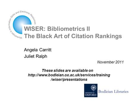 WISER: Bibliometrics II The Black Art of Citation Rankings Angela Carritt Juliet Ralph November 2011 These slides are available on