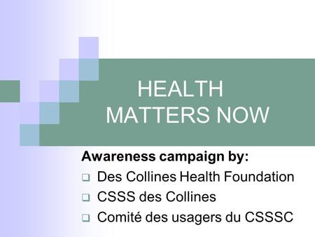 HEALTH MATTERS NOW Awareness campaign by:  Des Collines Health Foundation  CSSS des Collines  Comité des usagers du CSSSC.