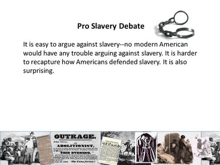 Pro Slavery Debate It is easy to argue against slavery--no modern American would have any trouble arguing against slavery. It is harder to recapture how.