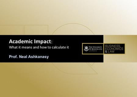 1 Academic Impact : What it means and how to calculate it Prof. Neal Ashkanasy.