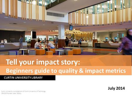 CURTIN UNIVERSITY LIBRARY Curtin University is a trademark of Curtin University of Technology CRICOS Provider code 00301J July 2014 Tell your impact story: