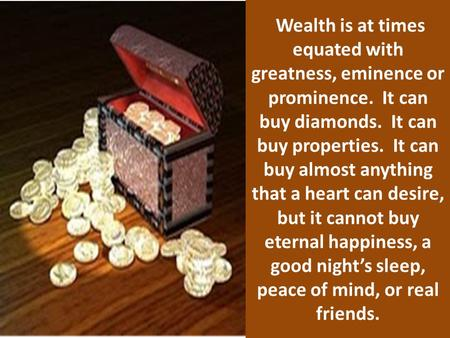 Wealth is at times equated with greatness, eminence or prominence. It can buy diamonds. It can buy properties. It can buy almost anything that a heart.