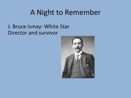 A Night to Remember J. Bruce Ismay- White Star Director and survivor.