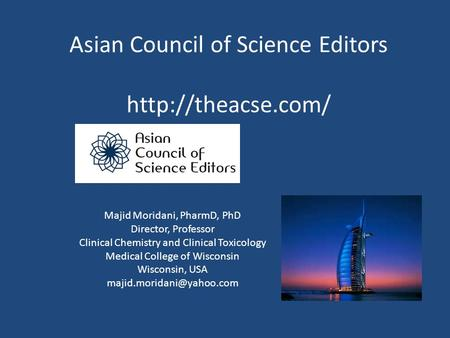 Asian Council of Science Editors  Majid Moridani, PharmD, PhD Director, Professor Clinical Chemistry and Clinical Toxicology Medical.