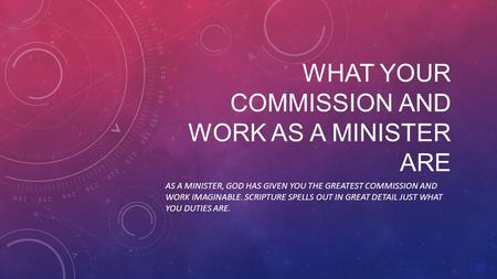WHAT YOUR COMMISSION AND WORK AS A MINISTER ARE AS A MINISTER, GOD HAS GIVEN YOU THE GREATEST COMMISSION AND WORK IMAGINABLE. SCRIPTURE SPELLS OUT IN GREAT.