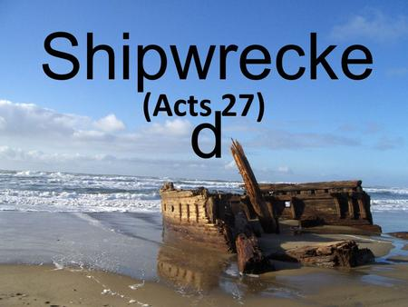 Shipwrecke d (Acts 27). Acts 27:1-8 And when it was decided that we should sail for Italy, they delivered Paul and some other prisoners to a centurion.