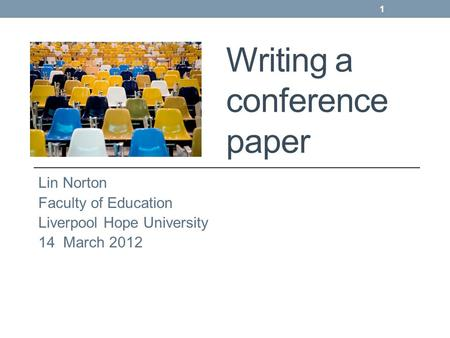 Writing a conference paper Lin Norton Faculty of Education Liverpool Hope University 14 March 2012 1.