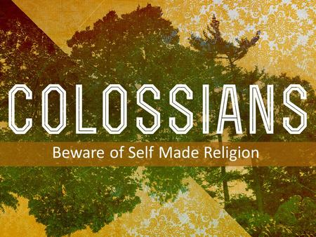 INTRODUCTION TO COLOSSIANS Beware of Self Made Religion.