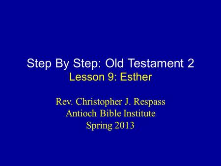 Step By Step: Old Testament 2 Lesson 9: Esther Rev. Christopher J. Respass Antioch Bible Institute Spring 2013.