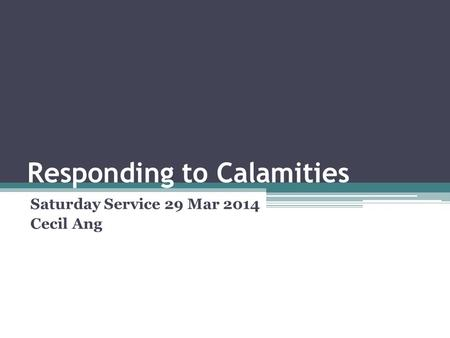 Responding to Calamities Saturday Service 29 Mar 2014 Cecil Ang.