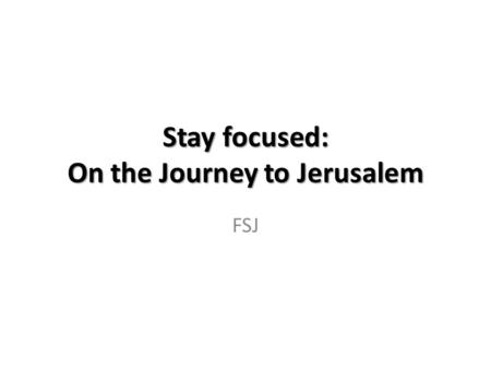 "Stay focused: On the Journey to Jerusalem FSJ. Announcing the Journey The Mount of Transfiguration ""They [Moses and Elijah] appeared in glorious splendor."