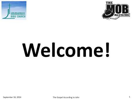 1 Welcome! September 16, 2014 The Gospel According to John.