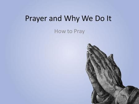 Prayer and Why We Do It How to Pray.
