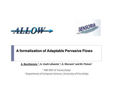A formalisation of Adaptable Pervasive Flows A. Bucchiarone 1, A. Lluch Lafuente 2, A. Marconi 1 and M. Pistore 1 1 FBK-IRST of Trento (Italy) 2 Department.