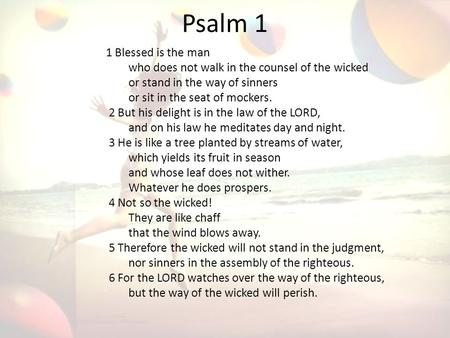 Psalm 1 1 Blessed is the man who does not walk in the counsel of the wicked or stand in the way of sinners or sit in the seat of mockers. 2 But his delight.