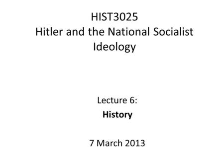 HIST3025 Hitler and the National Socialist Ideology Lecture 6: History 7 March 2013.