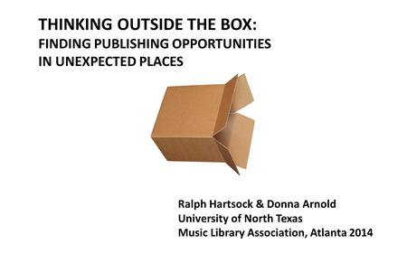 THINKING OUTSIDE THE BOX: FINDING PUBLISHING OPPORTUNITIES IN UNEXPECTED PLACES Ralph Hartsock & Donna Arnold University of North Texas Music Library Association,