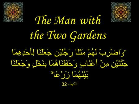 "The Man with the Two Gardens "" وَاضْرِبْ لَهُمْ مَثَلًا رَجُلَيْنِ جَعَلْنَا لِأَحَدِهِمَا جَنَّتَيْنِ مِنْ أَعْنَابٍ وَحَفَفْنَاهُمَا بِنَخْلٍ وَجَعَلْنَا."