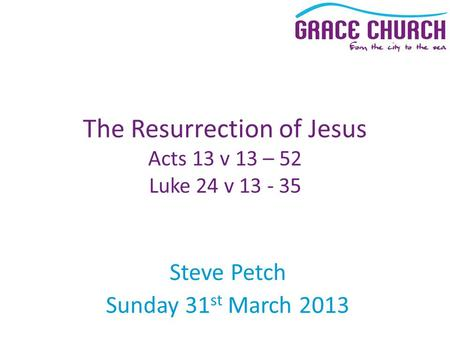 Steve Petch Sunday 31 st March 2013 The Resurrection of Jesus Acts 13 v 13 – 52 Luke 24 v 13 - 35.