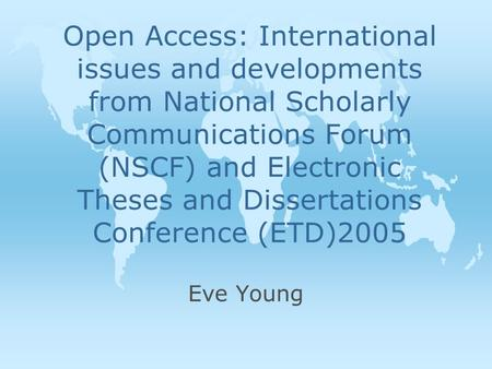Open Access: International issues and developments from National Scholarly Communications Forum (NSCF) and Electronic Theses and Dissertations Conference.