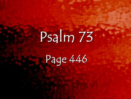 Psalm 73 Page 446 Psalm 73 Page 446. Psalms 73:1-28 1 Truly God is good to Israel, to those whose hearts are pure. 2 But as for me, I almost lost my footing.