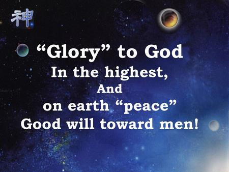 """Glory"" to God In the highest, And on earth ""peace"" Good will toward men!"