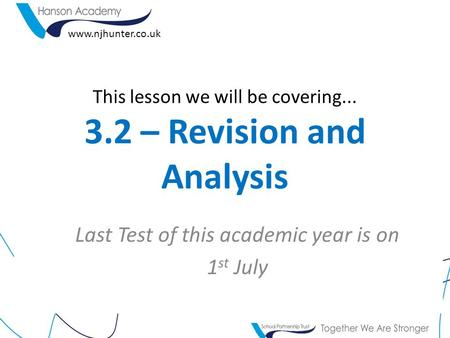 This lesson we will be covering... 3.2 – Revision and Analysis Last Test of this academic year is on 1 st July www.njhunter.co.uk.