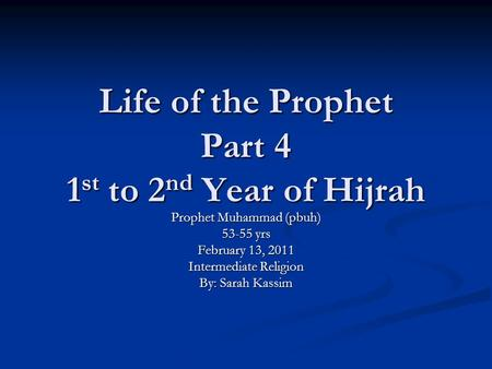 Life of the Prophet Part 4 1 st to 2 nd Year of Hijrah Prophet Muhammad (pbuh) 53-55 yrs February 13, 2011 Intermediate Religion By: Sarah Kassim.
