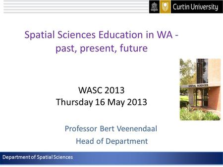 Spatial Sciences Education in WA - past, present, future WASC 2013 Thursday 16 May 2013 Professor Bert Veenendaal Head of Department.