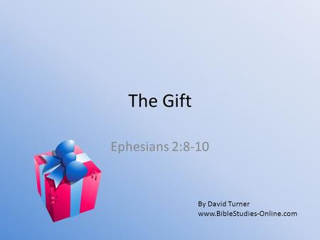 The Gift Ephesians 2:8-10 By David Turner www.BibleStudies-Online.com.