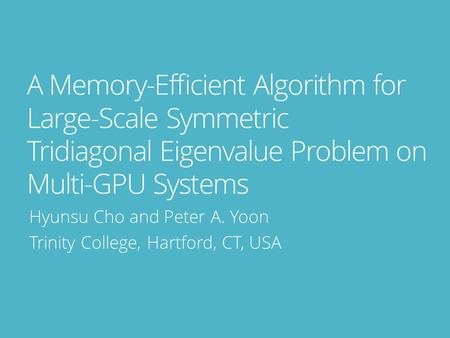 A Memory-Efficient Algorithm for Large-Scale Symmetric Tridiagonal Eigenvalue Problem on Multi-GPU Systems Hyunsu Cho and Peter A. Yoon Trinity College,