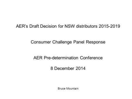 AER's Draft Decision for NSW distributors 2015-2019 Consumer Challenge Panel Response AER Pre-determination Conference 8 December 2014 Bruce Mountain.