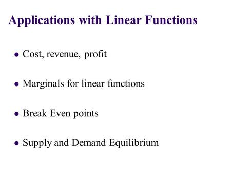 Cost, revenue, profit Marginals for linear functions Break Even points Supply and Demand Equilibrium Applications with Linear Functions.