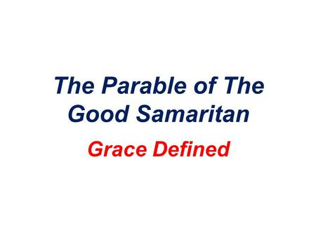"The Parable of The Good Samaritan Grace Defined. The Context…. Luke 10:25 And behold, a lawyer stood up to put him to the test, saying, ""Teacher, what."