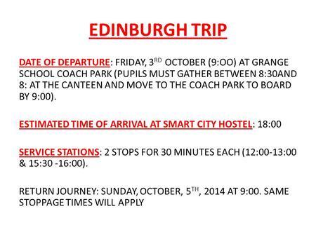EDINBURGH TRIP DATE OF DEPARTURE: FRIDAY, 3 RD OCTOBER (9:OO) AT GRANGE SCHOOL COACH PARK (PUPILS MUST GATHER BETWEEN 8:30AND 8: AT THE CANTEEN AND MOVE.