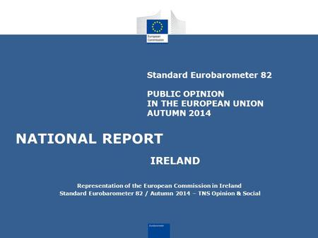 Standard Eurobarometer 82 PUBLIC OPINION IN THE EUROPEAN UNION AUTUMN 2014 NATIONAL REPORT IRELAND Representation of the European Commission in Ireland.