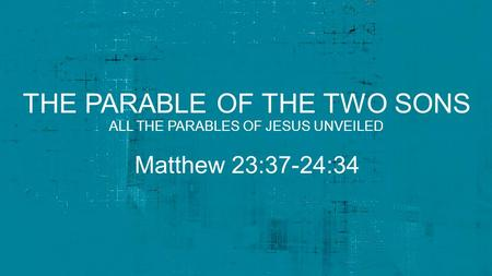 THE PARABLE OF THE TWO SONS Matthew 23:37-24:34 ALL THE PARABLES OF JESUS UNVEILED.