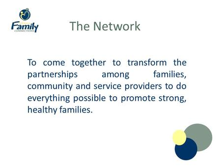 The Network To come together to transform the partnerships among families, community and service providers to do everything possible to promote strong,